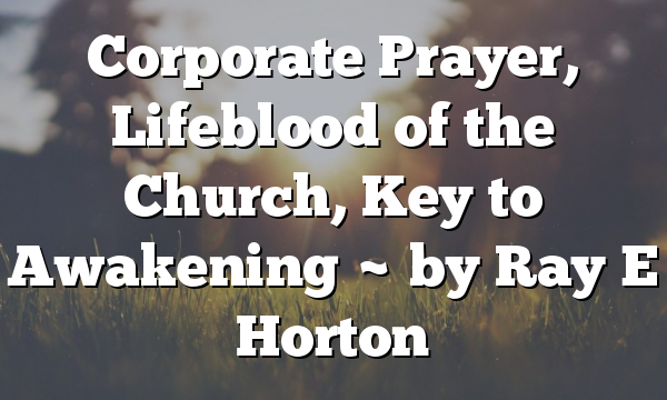 Corporate Prayer, Lifeblood of the Church, Key to Awakening ~ by Ray E Horton