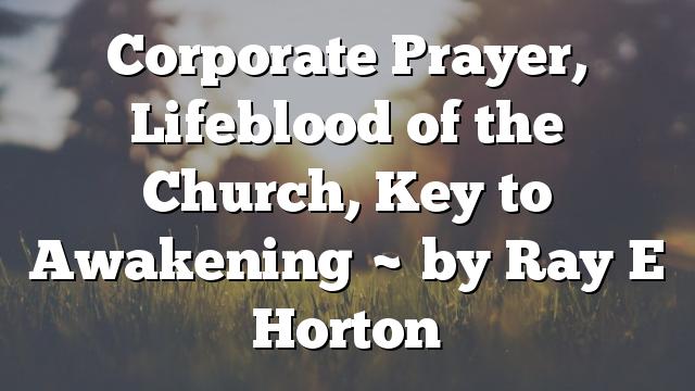 Corporate Prayer, Lifeblood of the Church, Key to Awakening ~ by Ray E Horton