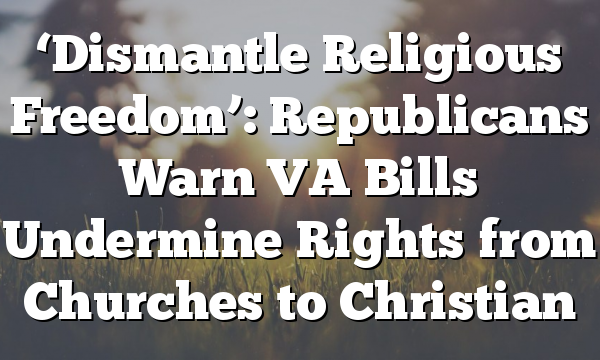 'Dismantle Religious Freedom': Republicans Warn VA Bills Undermine Rights from Churches to Christian