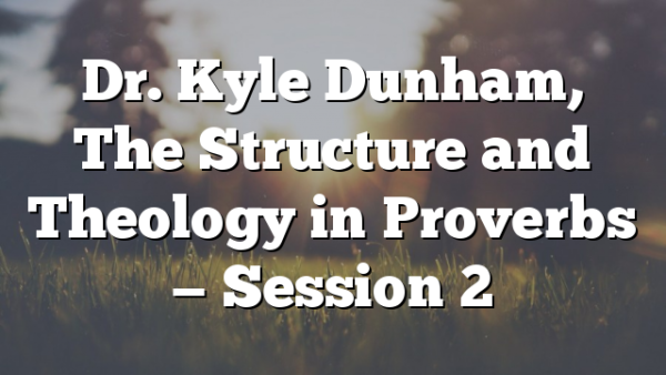 Dr. Kyle Dunham, The Structure and Theology in Proverbs — Session 2
