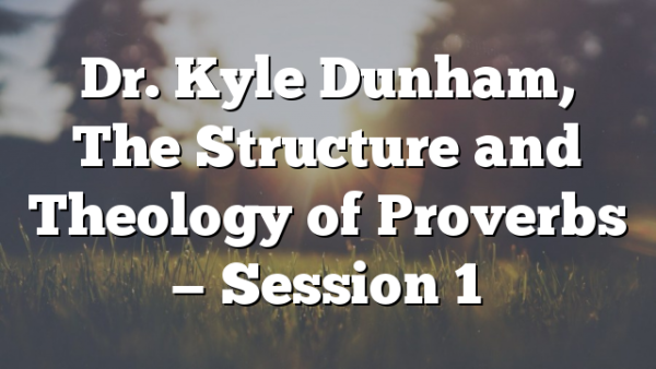 Dr. Kyle Dunham, The Structure and Theology of  Proverbs — Session 1