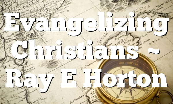 Evangelizing Christians ~ Ray E Horton