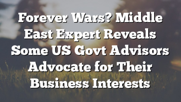 Forever Wars? Middle East Expert Reveals Some US Govt Advisors Advocate for Their Business Interests