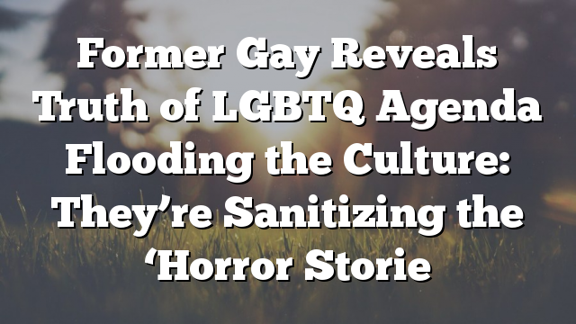Former Gay Reveals Truth of LGBTQ Agenda Flooding the Culture: They're Sanitizing the 'Horror Storie