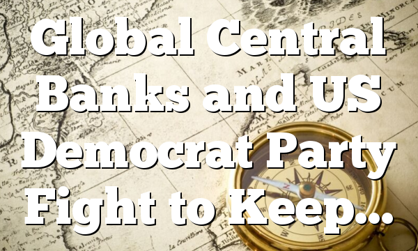 Global Central Banks and US Democrat Party Fight to Keep…