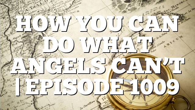 HOW YOU CAN DO WHAT ANGELS CAN'T | EPISODE 1009