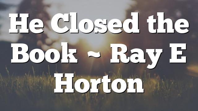 He Closed the Book ~ Ray E Horton