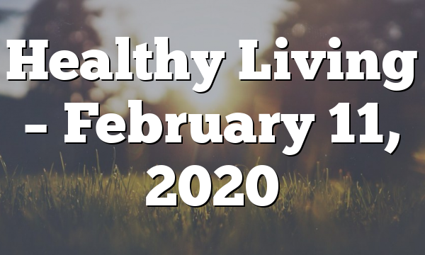 Healthy Living  – February 11, 2020