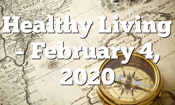 Healthy Living  – February 4, 2020