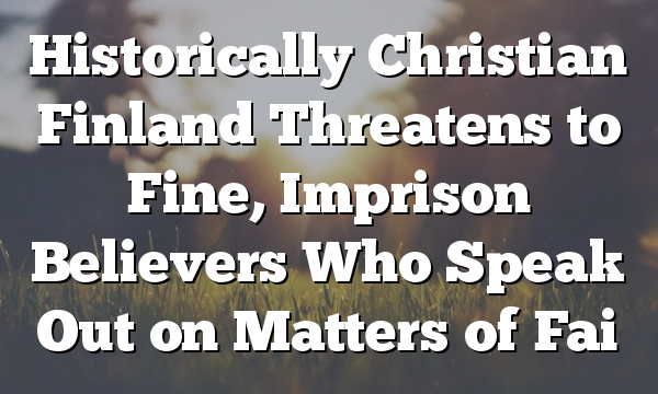 Historically Christian Finland Threatens to Fine, Imprison Believers Who Speak Out on Matters of Fai