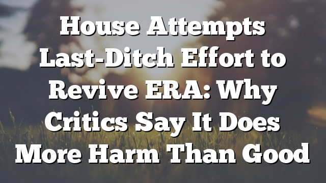 House Attempts Last-Ditch Effort to Revive ERA: Why Critics Say It Does More Harm Than Good