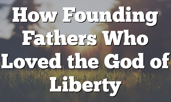How Founding Fathers Who Loved the God of Liberty