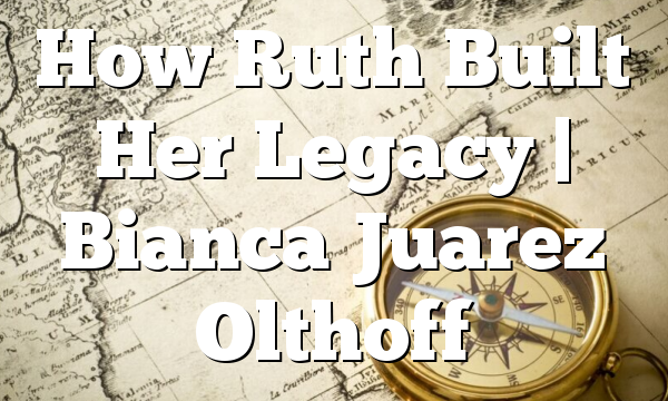 How Ruth Built Her Legacy | Bianca Juarez Olthoff