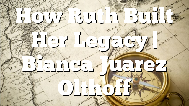 How Ruth Built Her Legacy   Bianca Juarez Olthoff