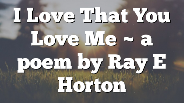 I Love That You Love Me ~  a poem by Ray E Horton