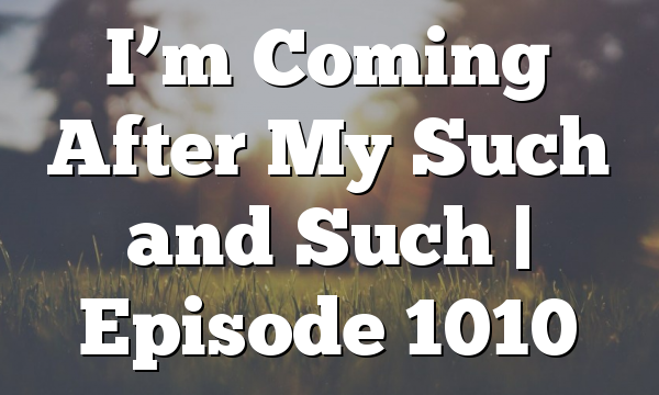 I'm Coming After My Such and Such | Episode 1010