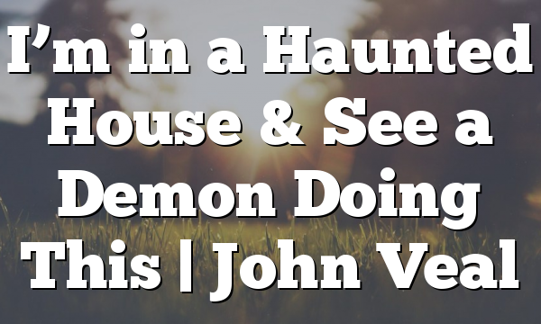 I'm in a Haunted House & See a Demon Doing This | John Veal