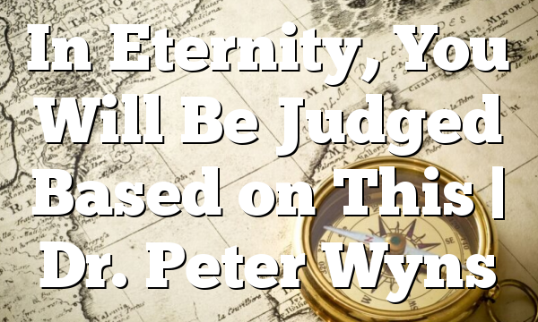 In Eternity, You Will Be Judged Based on This | Dr. Peter Wyns