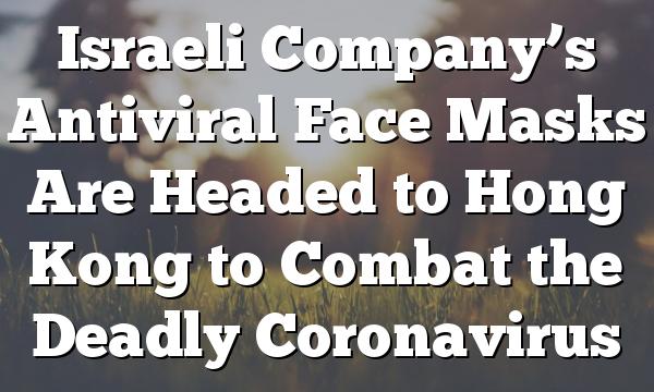 Israeli Company's Antiviral Face Masks Are Headed to Hong Kong to Combat the Deadly Coronavirus