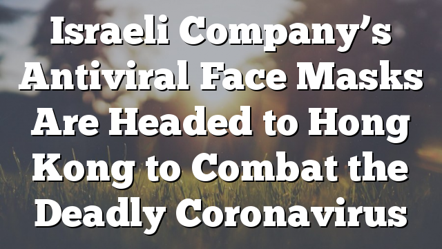 Israeli Company's Antiviral Face Masks Are Headed to Hong Kong to Combat the Deadly Coronavirus