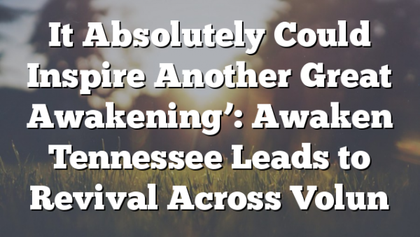 It Absolutely Could Inspire Another Great Awakening': Awaken Tennessee Leads to Revival Across Volun