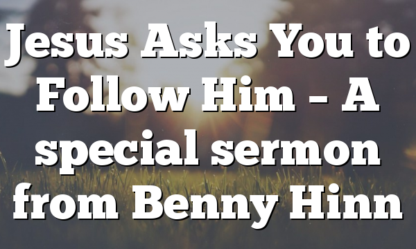 Jesus Asks You to Follow Him  – A special sermon from Benny Hinn