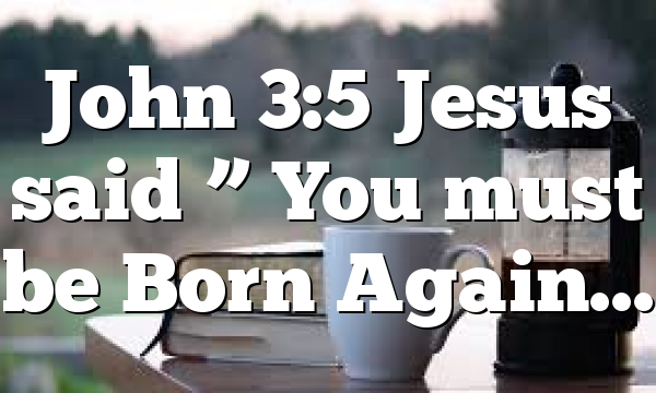 "John 3:5 Jesus said "" You must be Born Again…"
