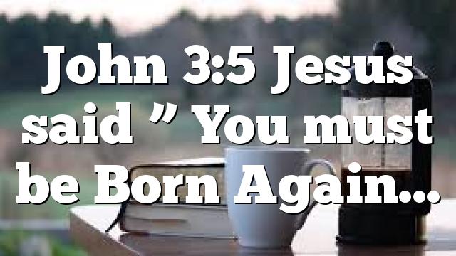 """John 3:5 Jesus said """" You must be Born Again…"""
