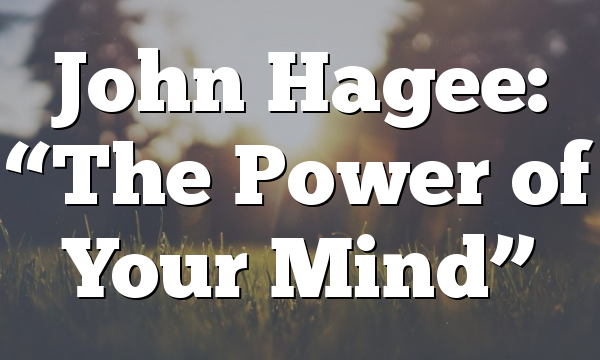 """John Hagee:  """"The Power of Your Mind"""""""