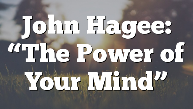 "John Hagee:  ""The Power of Your Mind"""