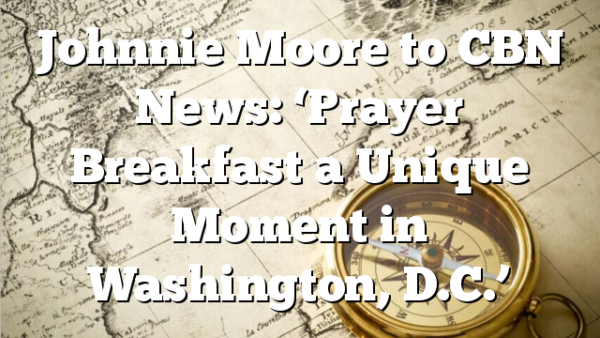 Johnnie Moore to CBN News: 'Prayer Breakfast a Unique Moment in Washington, D.C.'