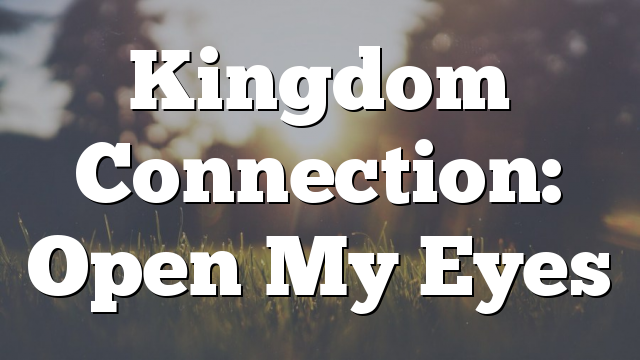 Kingdom Connection: Open My Eyes