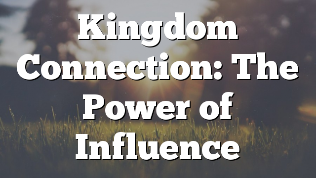 Kingdom Connection: The Power of Influence