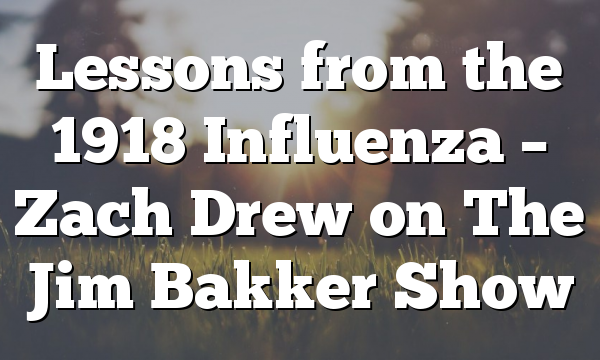 Lessons from the 1918 Influenza – Zach Drew on The Jim Bakker Show