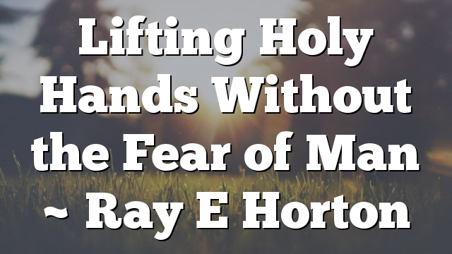 Lifting Holy Hands Without the Fear of Man ~ Ray E Horton
