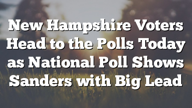 New Hampshire Voters Head to the Polls Today as National Poll Shows Sanders with Big Lead