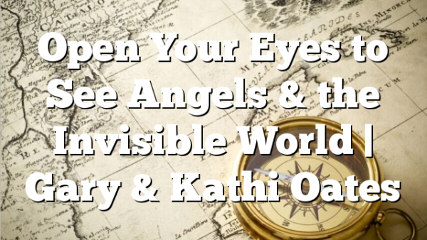 Open Your Eyes to See Angels & the Invisible World | Gary & Kathi Oates