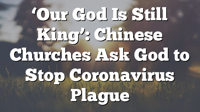 'Our God Is Still King': Chinese Churches Ask God to Stop Coronavirus Plague