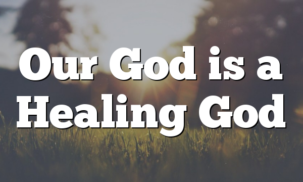 Our God is a Healing God