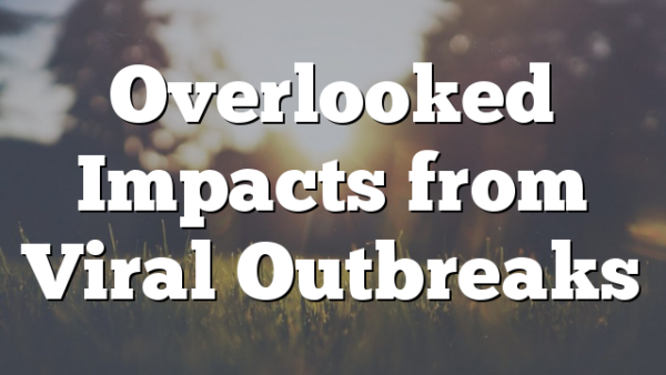 Overlooked Impacts from Viral Outbreaks