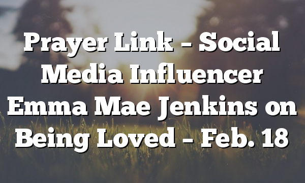 Prayer Link – Social Media Influencer Emma Mae Jenkins on Being Loved –  Feb. 18