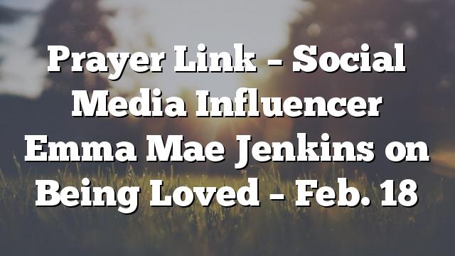 Prayer Link – Social Media Influencer Emma Mae Jenkins on Being Loved –  Feb. 18