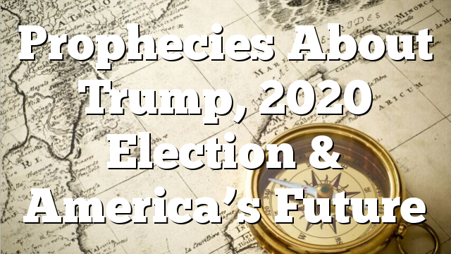Prophecies About Trump, 2020 Election & America's Future