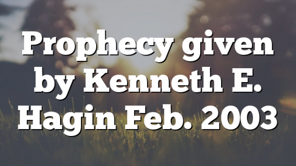 Prophecy given by Kenneth E. Hagin Feb. 2003