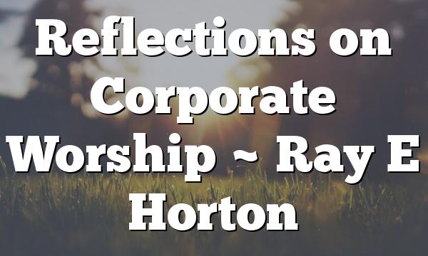 Reflections on Corporate Worship ~ Ray E Horton
