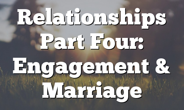 Relationships Part Four: Engagement & Marriage