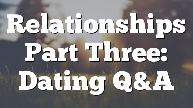 Relationships Part Three: Dating Q&A