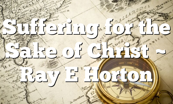 Suffering for the Sake of Christ ~ Ray E Horton