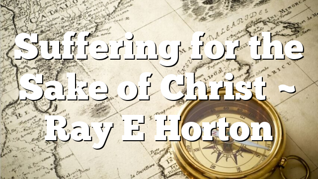 Suffering for the Sake of Christ ~ Ray E Horton