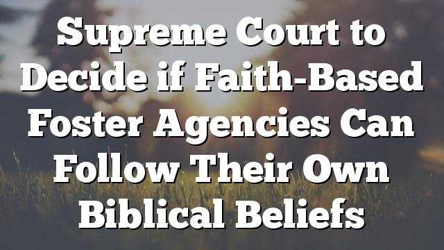 Supreme Court to Decide if Faith-Based Foster Agencies Can Follow Their Own Biblical Beliefs
